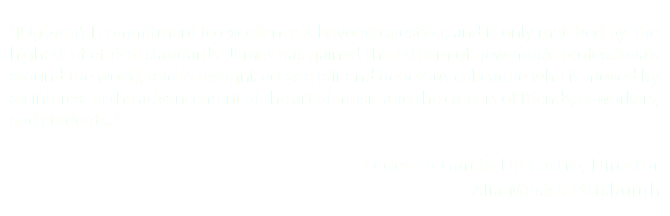 """[Ogburn's] commitment to excellence is beyond question, and is only matched by the highest of ethical standards. James has gained the esteem of new music professionals around the world, and is recognized as a fair and generous colleague who is moved by an interest in the advancement of the art of music and the careers of friends, coworkers, and students. "" Federico Garcia-De Castro, Director Alia Musica Pittsburgh"