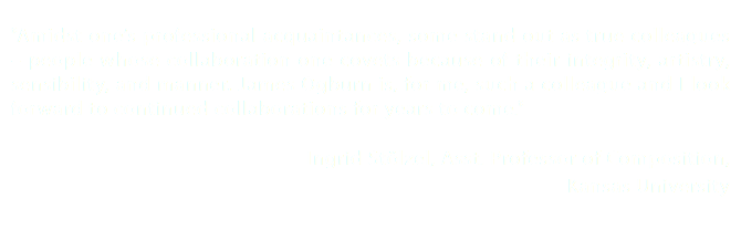 """Amidst one's professional acquaintances, some stand out as true colleagues – people whose collaboration one covets because of their integrity, artistry, sensibility, and manner. James Ogburn is, for me, such a colleague and I look forward to continued collaborations for years to come."" Ingrid Stölzel, Asst. Professor of Composition, Kansas University"