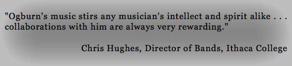 """Ogburn's music stirs any musician's intellect and spirit alike . . . collaborations with him are always very rewarding."" Chris Hughes, Director of Bands, Ithaca College"