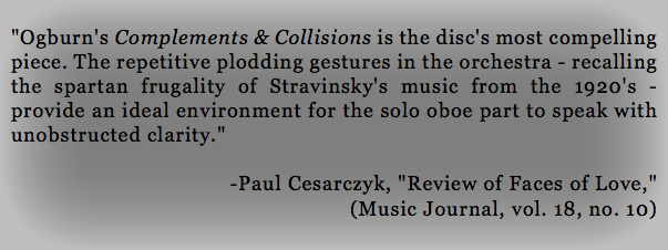 """Ogburn's Complements & Collisions is the disc's most compelling piece. The repetitive plodding gestures in the orchestra - recalling the spartan frugality of Stravinsky's music from the 1920's - provide an ideal environment for the solo oboe part to speak with unobstructed clarity."" -Paul Cesarczyk, ""Review of Faces of Love,"" (Music Journal, vol. 18, no. 10)"