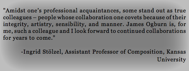 """Amidst one's professional acquaintances, some stand out as true colleagues – people whose collaboration one covets because of their integrity, artistry, sensibility, and manner. James Ogburn is, for me, such a colleague and I look forward to continued collaborations for years to come."" -Ingrid Stölzel, Assistant Professor of Composition, Kansas University"